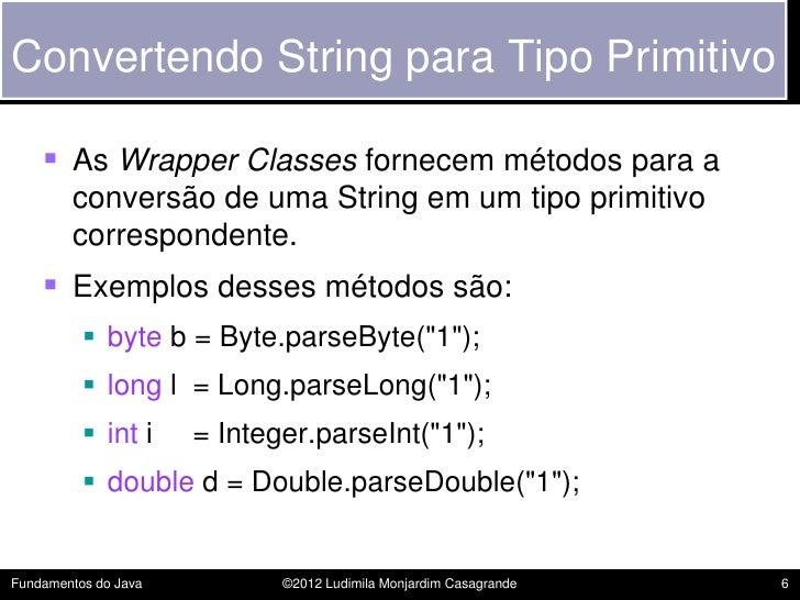 Convertendo String para Tipo Primitivo     As Wrapper Classes fornecem métodos para a        conversão de uma String em u...