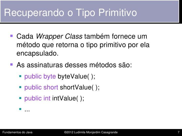 Recuperando o Tipo Primitivo     Cada Wrapper Class também fornece um        método que retorna o tipo primitivo por ela ...