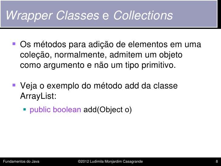 Wrapper Classes e Collections     Os métodos para adição de elementos em uma        coleção, normalmente, admitem um obje...