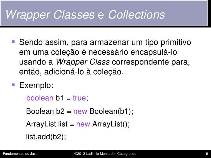 Wrapper Classes e Collections     Sendo assim, para armazenar um tipo primitivo        em uma coleção é necessário encaps...