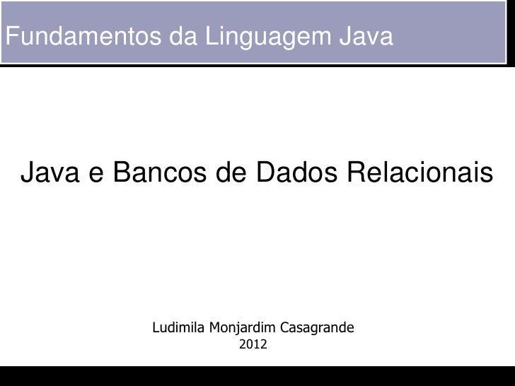 Fundamentos da Linguagem Java Java e Bancos de Dados Relacionais           Ludimila Monjardim Casagrande                  ...