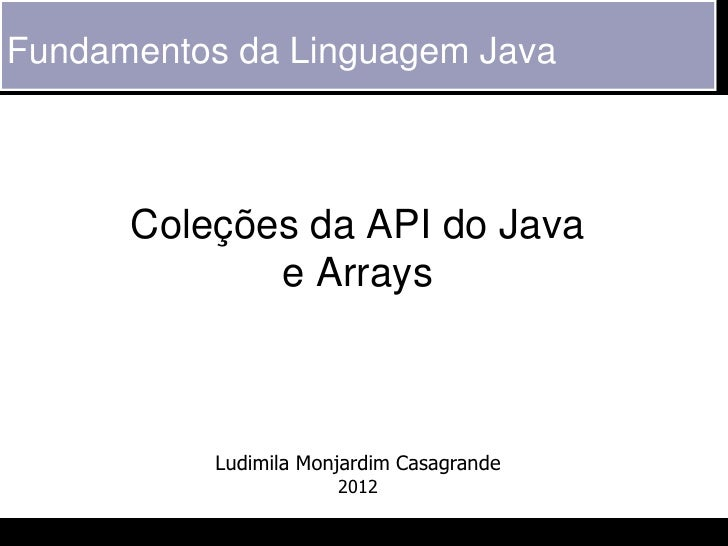 Fundamentos da Linguagem Java      Coleções da API do Java             e Arrays           Ludimila Monjardim Casagrande   ...