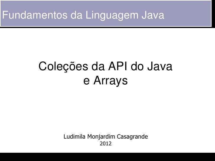 Fundamentos da Linguagem Java      Coleções da API do Java             e Arrays           Ludimila Monjardim Casagrande   ...