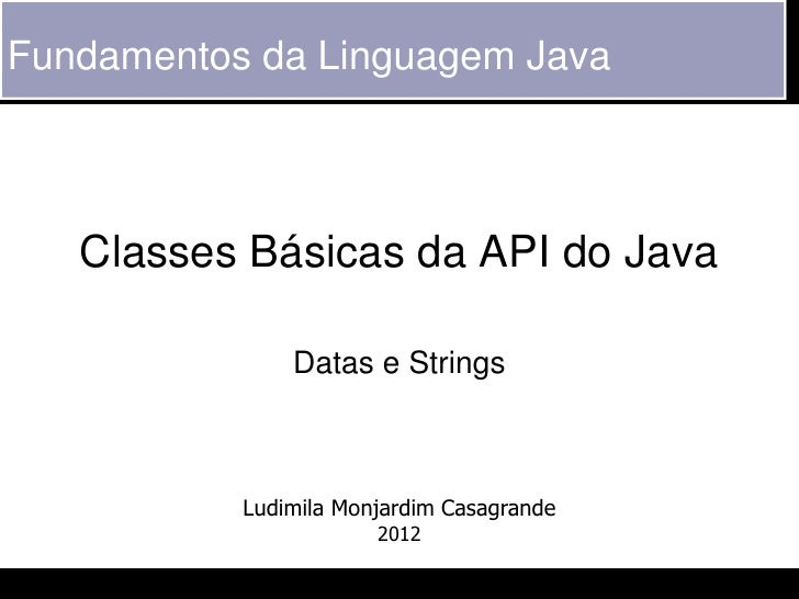 Fundamentos da Linguagem Java   Classes Básicas da API do Java               Datas e Strings           Ludimila Monjardim ...