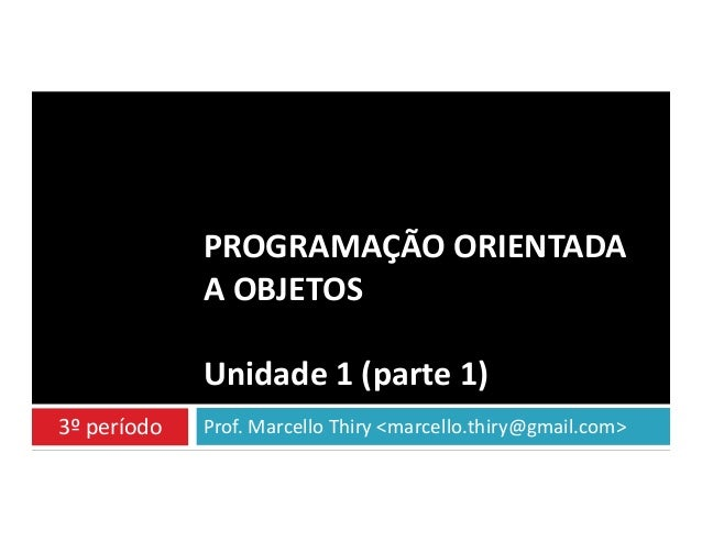 PROGRAMAÇÃO ORIENTADA A OBJETOS Unidade 1 (parte 1) 3º período  Prof. Marcello Thiry <marcello.thiry@gmail.com>