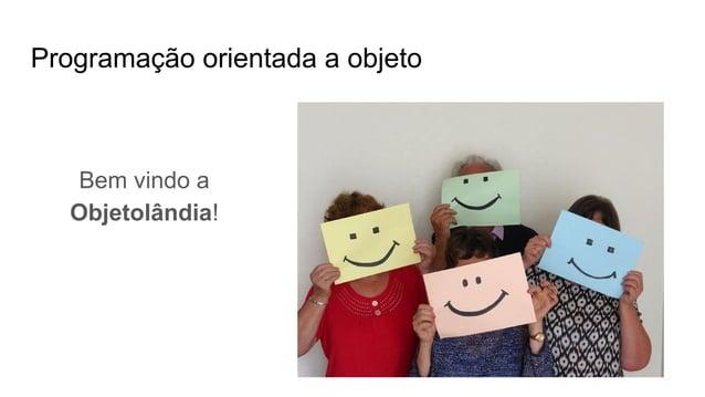 Programação orientada a objeto Bem vindo a Objetolândia!