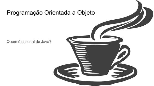 Programação Orientada a Objeto Quem é esse tal de Java? Máquina Virtual Java Ambiente de execução e desenvolvimento Objeto...