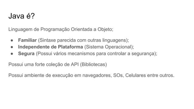 Java é? Linguagem de Programação Orientada a Objeto; ● Familiar (Sintaxe parecida com outras linguagens); ● Independente d...