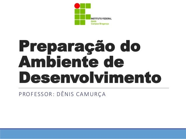 Preparação do  Ambiente de  Desenvolvimento  PROFESSOR: DÊNIS CAMURÇA
