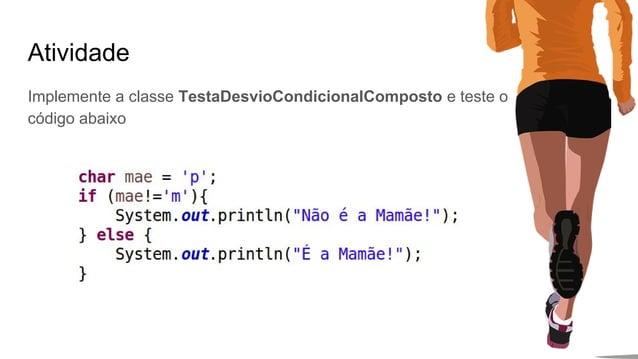 Atividade Implemente a classe TestaDesvioCondicionalComposto e teste o código abaixo