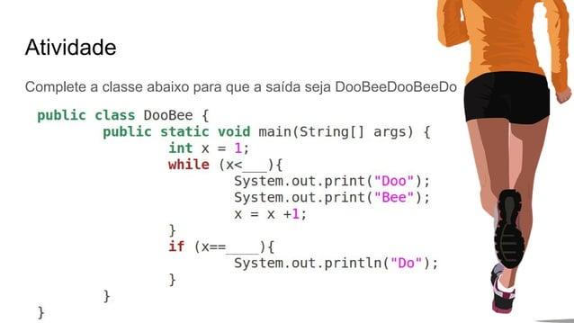 Atividade Complete a classe abaixo para que a saída seja DooBeeDooBeeDo