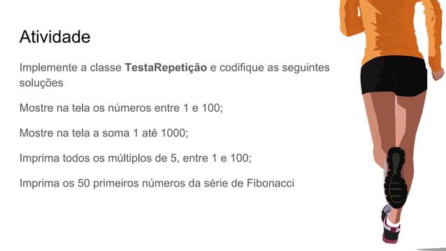 Atividade Implemente a classe TestaRepetição e codifique as seguintes soluções Mostre na tela os números entre 1 e 100; Mo...