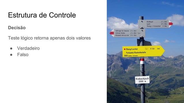 Estrutura de Controle Decisão Teste lógico retorna apenas dois valores ● Verdadeiro ● Falso