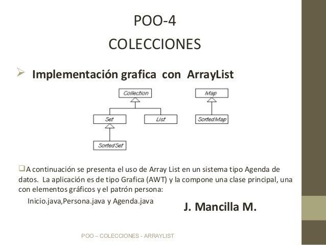 POO – COLECCIONES - ARRAYLIST POO-4 COLECCIONES J. Mancilla M. A continuación se presenta el uso de Array List en un sist...