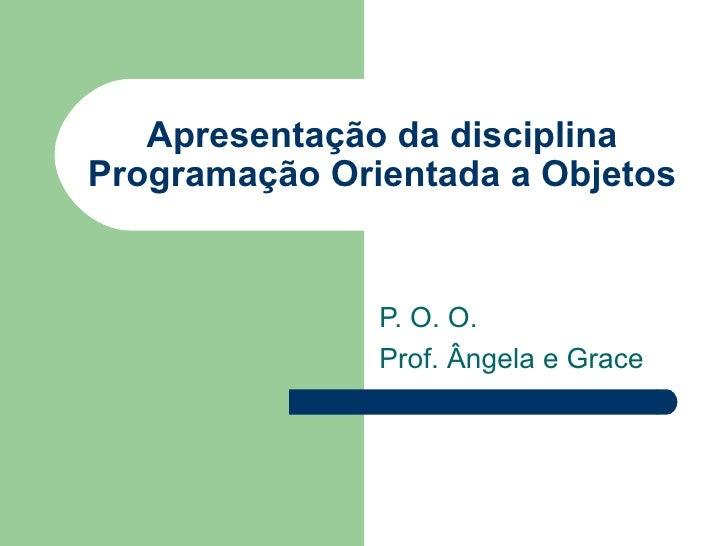 Apresentação da disciplina Programação Orientada a Objetos P. O. O. Prof. Ângela e Grace