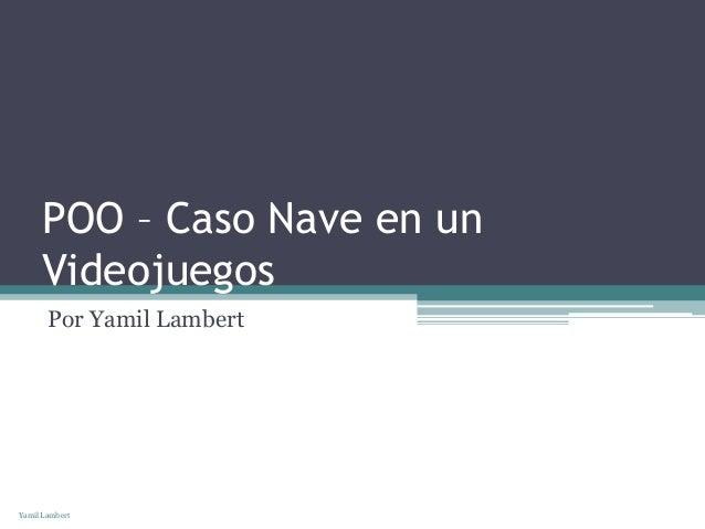POO – Caso Nave en un      Videojuegos       Por Yamil LambertYamil Lambert
