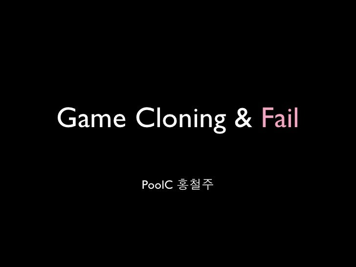 Game Cloning & Fail      PoolC 홍철주