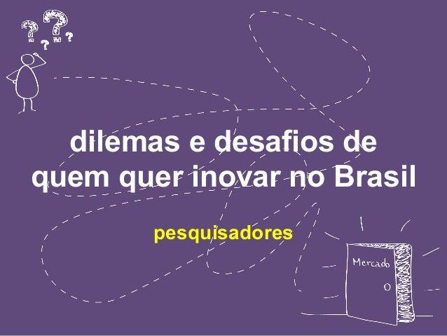 dilemas e desafios de  quem quer inovar no Brasil  pesquisadores