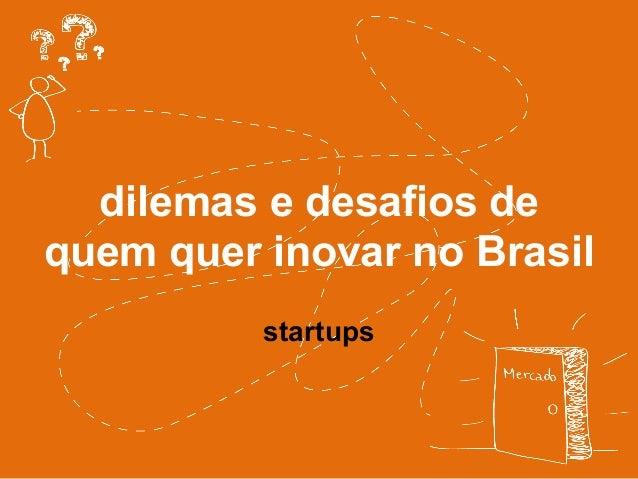 dilemas e desafios de  quem quer inovar no Brasil  startups