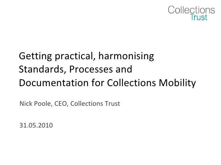 Getting practical, harmonising Standards, Processes and Documentation for Collections Mobility Nick Poole, CEO, Collection...