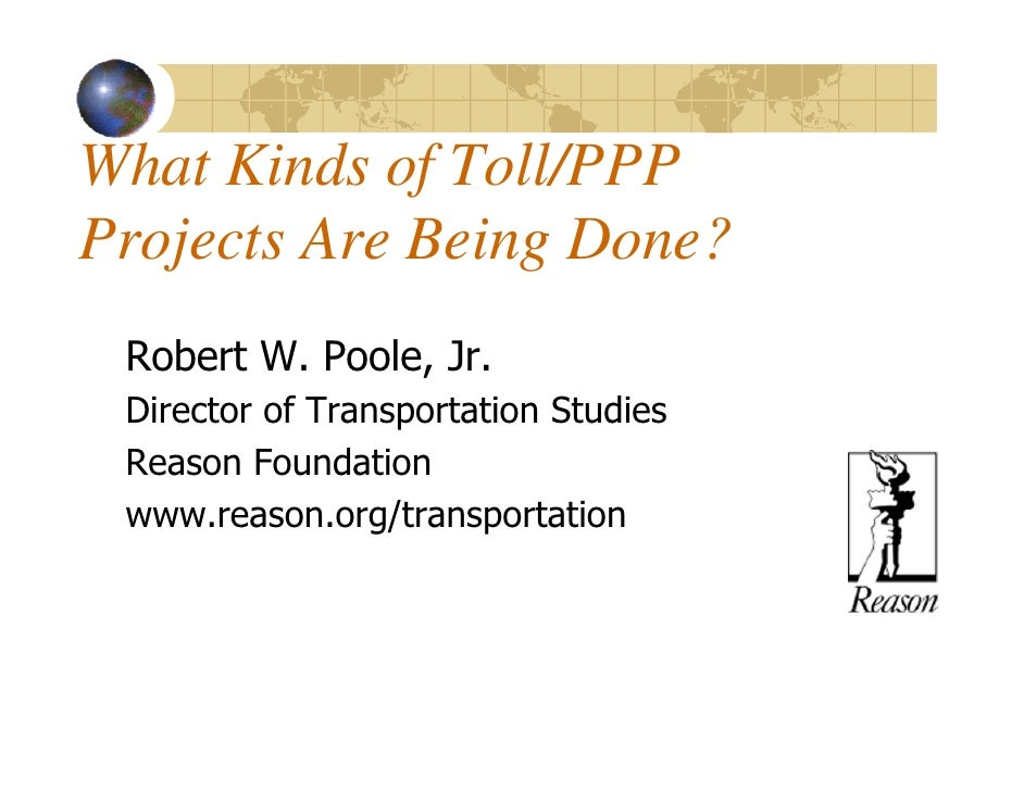 What Kinds of Toll/PPPProjects Are Being Done? Robert W. Poole, Jr. Director of Transportation Studies Reason Foundation w...