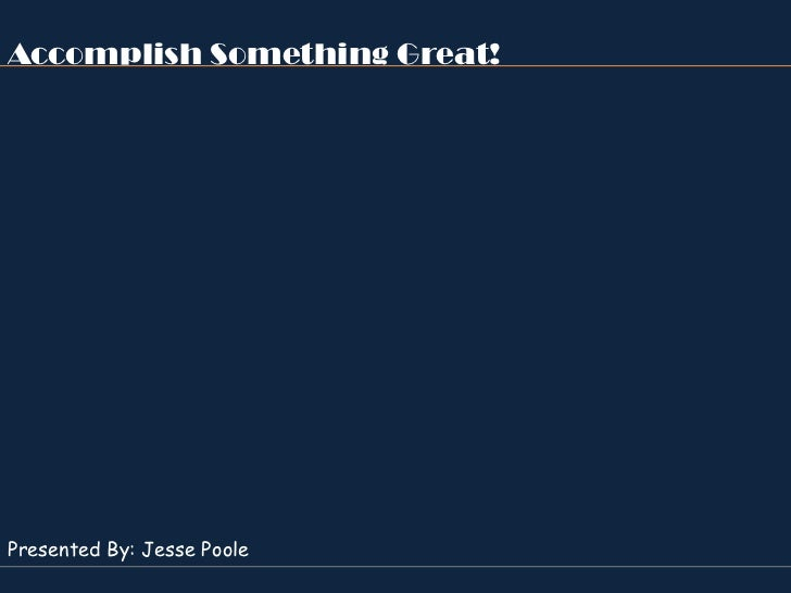 Accomplish Something Great!Presented By: Jesse Poole
