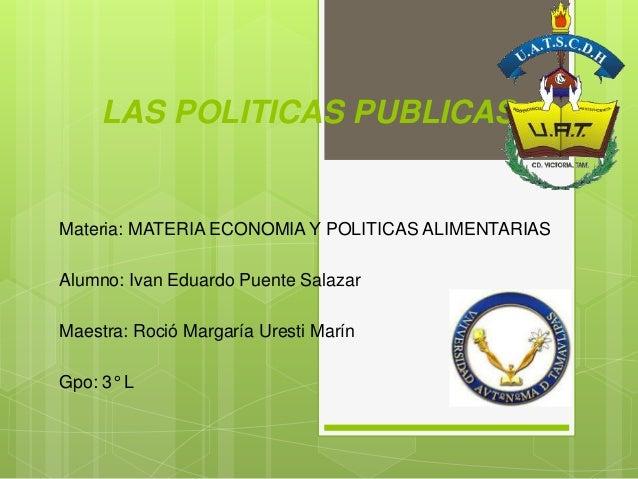 LAS POLITICAS PUBLICAS Materia: MATERIA ECONOMIA Y POLITICAS ALIMENTARIAS Alumno: Ivan Eduardo Puente Salazar Maestra: Roc...