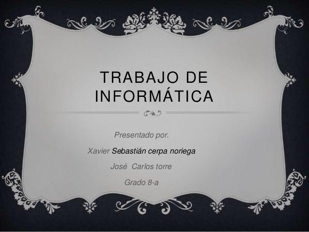 TRABAJO DE  INFORMÁTICA  Presentado por.  Xavier Sebastián cerpa noriega  José Carlos torre  Grado 8-a