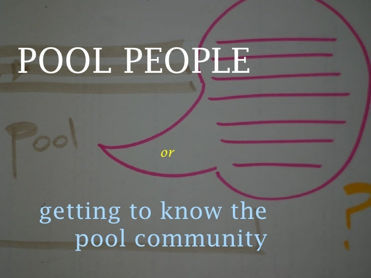 POOL PEOPLE             or     getting to know the     pool community