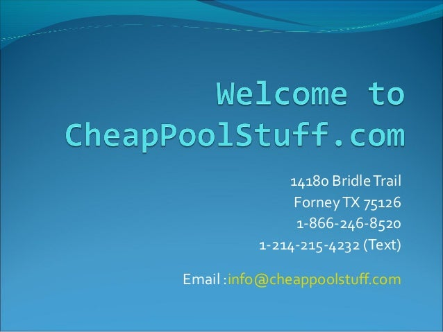 14180 BridleTrail ForneyTX 75126 1-866-246-8520 1-214-215-4232 (Text) Email :info@cheappoolstuff.com