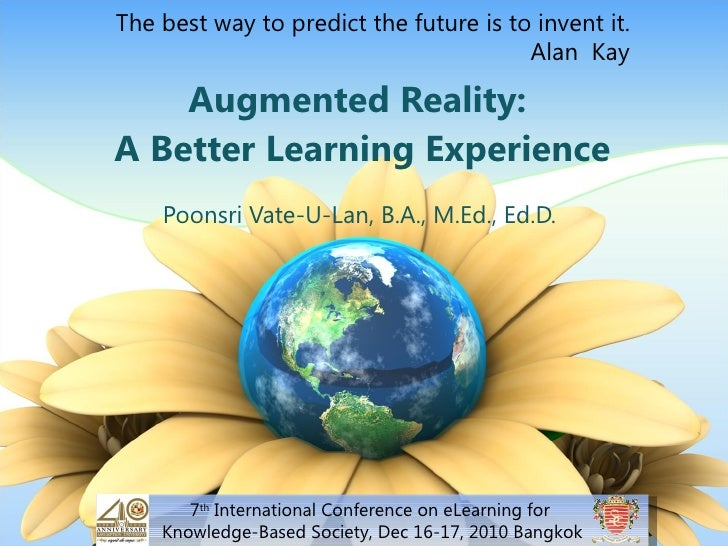 Augmented Reality:  A Better Learning Experience Poonsri Vate-U-Lan,B.A., M.Ed., Ed.D. 7 th  International Conference on ...