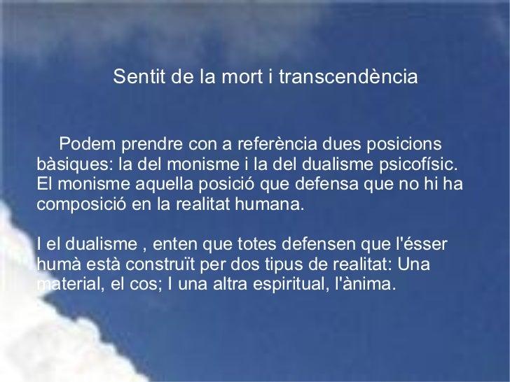 Sentit de la mort i transcendència Podem prendre con a referència dues posicions bàsiques: la del monisme i la del dualism...