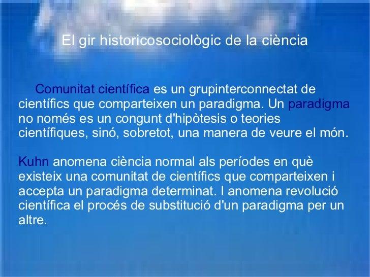 El gir historicosociològic de la ciència Comunitat científica  es un grupinterconnectat de científics que comparteixen un ...