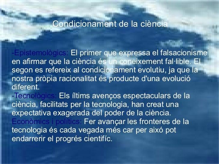 Condicionament de la ciència -Epistemològics:  El primer que expressa el falsacionisme en afirmar que la ciència és un con...