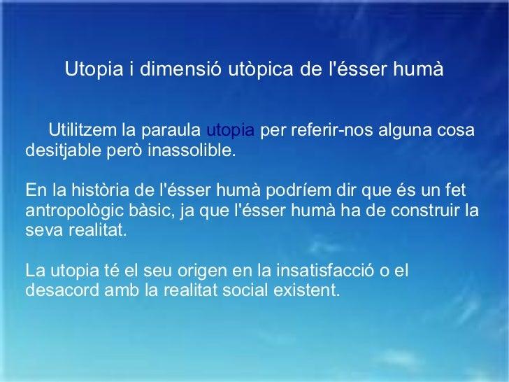 Utopia i dimensió utòpica de l'ésser humà Utilitzem la paraula  utopia  per referir-nos alguna cosa desitjable però inasso...