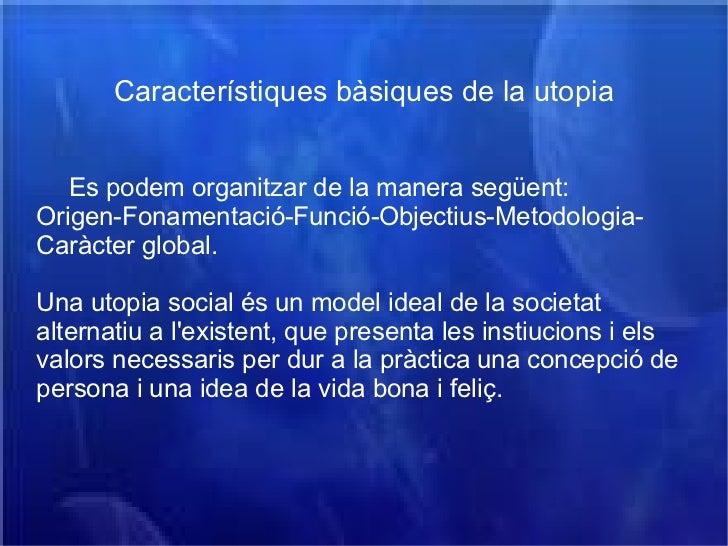 Característiques bàsiques de la utopia Es podem organitzar de la manera següent: Origen-Fonamentació-Funció-Objectius-Meto...