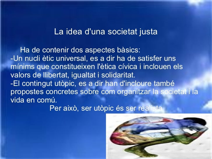 La idea d'una societat justa Ha de contenir dos aspectes bàsics: -Un nucli ètic universal, es a dir ha de satisfer uns mín...