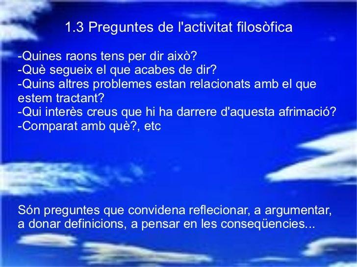 1.3 Preguntes de l'activitat filosòfica -Quines raons tens per dir això? -Què segueix el que acabes de dir? -Quins altres ...