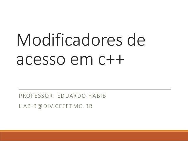 Modificadores de acesso em c++ PROFESSOR: EDUARDO HABIB HABIB@DIV.CEFETMG.BR