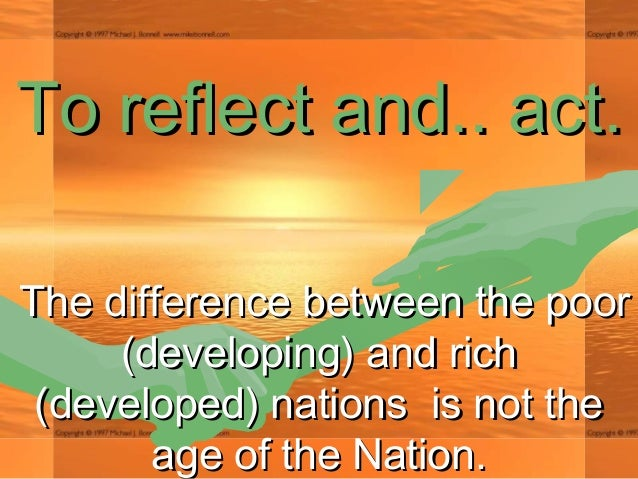 To reflect andTo reflect and.... act.act. The difference between the poorThe difference between the poor (developing) and ...