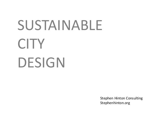 SUSTAINABLE CITY DESIGN Stephen Hinton Consulting Stephenhinton.org