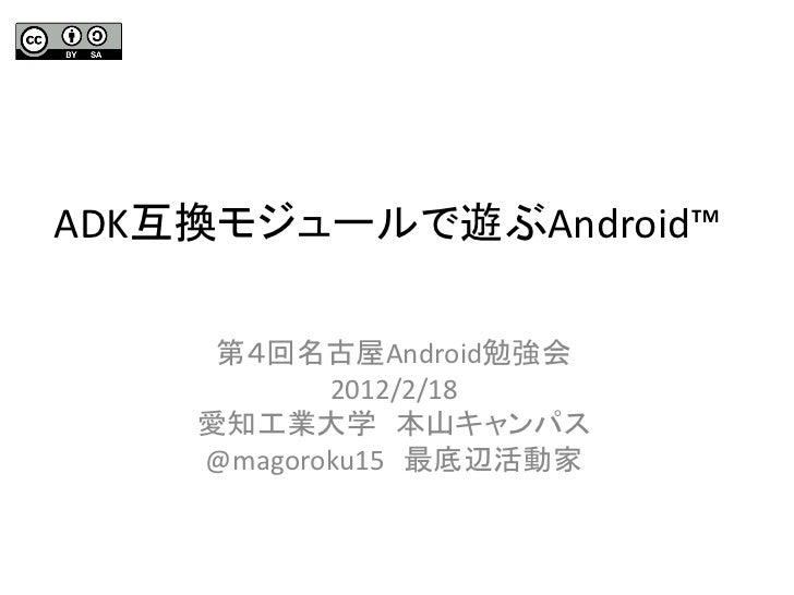ADK互換モジュールで遊ぶAndroid™     第4回名古屋Android勉強会           2012/2/18    愛知工業大学 本山キャンパス    @magoroku15 最底辺活動家