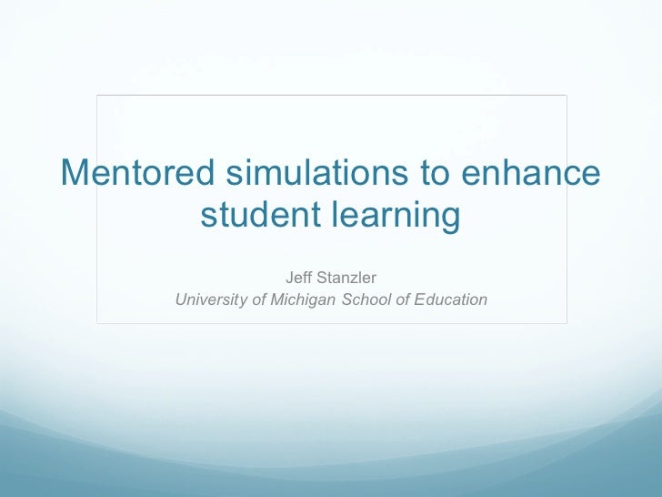 Mentored simulations to enhance student learning Jeff Stanzler University of Michigan School of Education