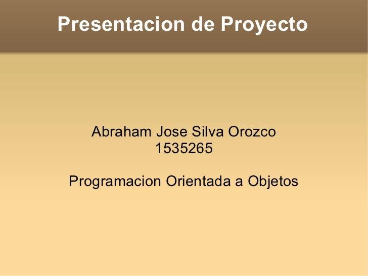 Presentacion de Proyecto Abraham Jose Silva Orozco 1535265 Programacion Orientada a Objetos