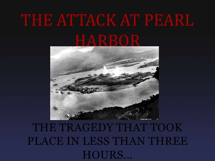 THE ATTACK AT PEARL      HARBOR THE TRAGEDY THAT TOOKPLACE IN LESS THAN THREE         HOURS...