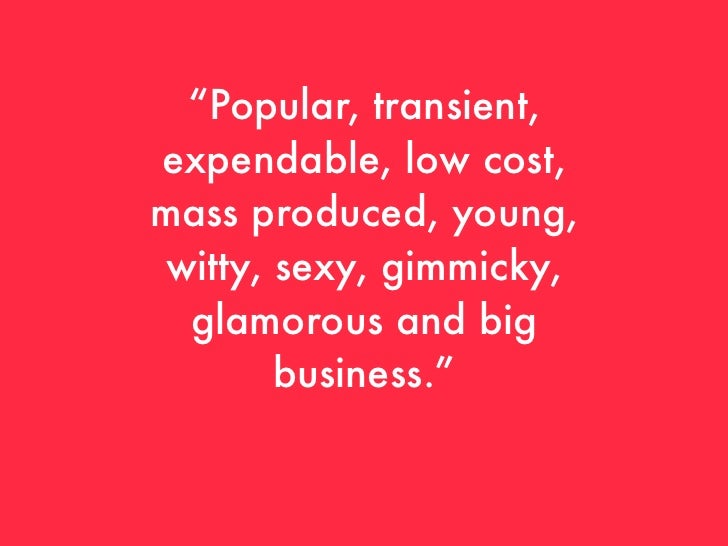 """Popular, transient,expendable, low cost,mass produced, young, witty, sexy, gimmicky,  glamorous and big        business."""