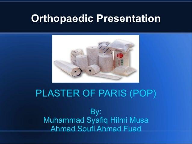 Orthopaedic PresentationPLASTER OF PARIS (POP)            By:  Muhammad Syafiq Hilmi Musa   Ahmad Soufi Ahmad Fuad