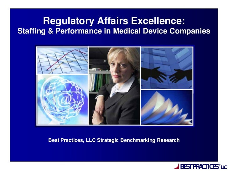 Regulatory Affairs Excellence:Staffing & Performance in Medical Device Companies       Best Practices, LLC Strategic Bench...