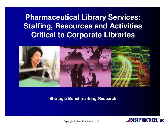 BEST PRACTICES, ® LLC 1 Copyright © Best Practices, LLC Pharmaceutical Library Services: Staffing, Resources and Activiti...