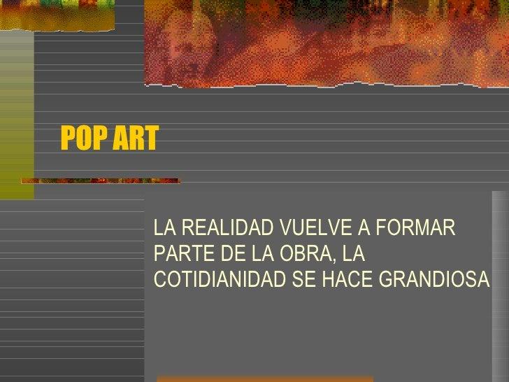 POP ART LA REALIDAD VUELVE A FORMAR PARTE DE LA OBRA, LA COTIDIANIDAD SE HACE GRANDIOSA